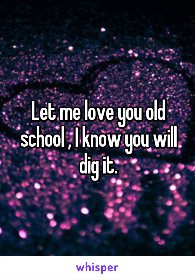 Let me love you old school , I know you will dig it.