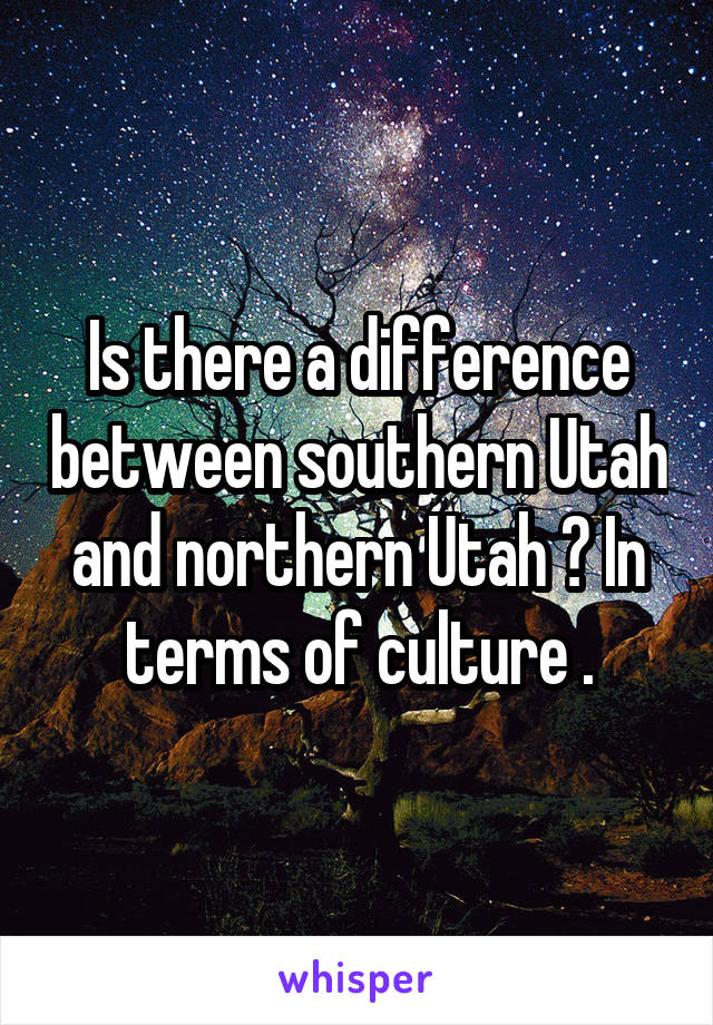 Is there a difference between southern Utah and northern Utah ? In terms of culture .