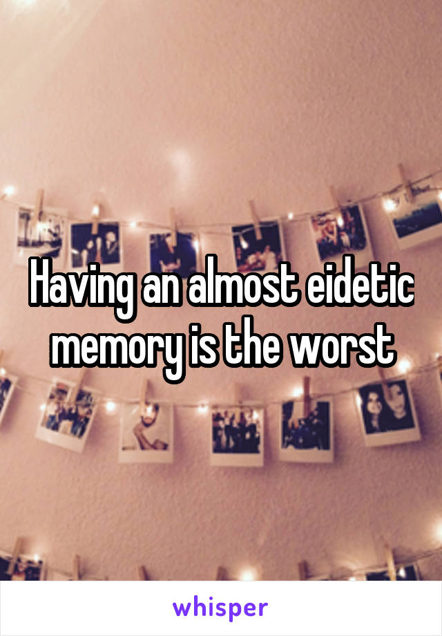 Having an almost eidetic memory is the worst