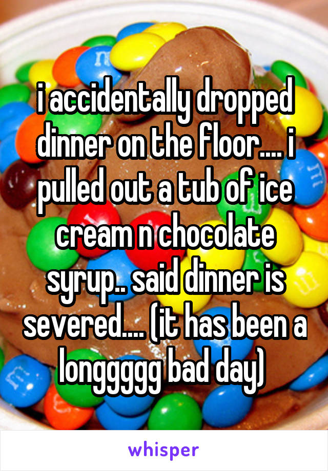 i accidentally dropped dinner on the floor.... i pulled out a tub of ice cream n chocolate syrup.. said dinner is severed.... (it has been a longgggg bad day)