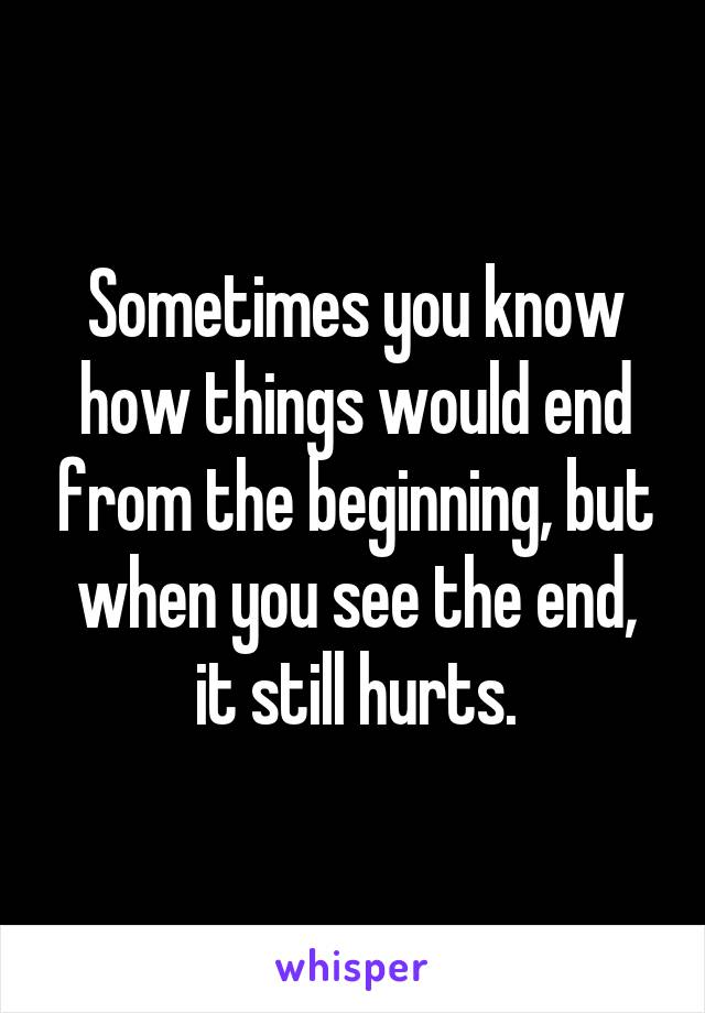 Sometimes you know how things would end from the beginning, but when you see the end, it still hurts.