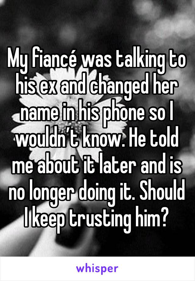 My fiancé was talking to his ex and changed her name in his phone so I wouldn't know. He told me about it later and is no longer doing it. Should I keep trusting him?
