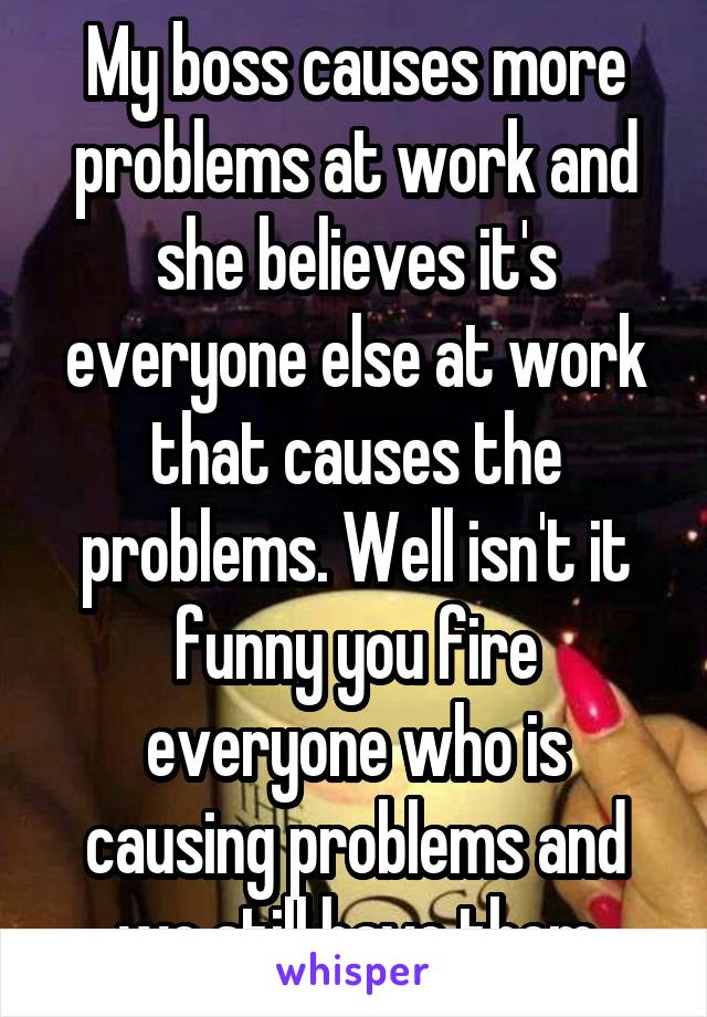 My boss causes more problems at work and she believes it's everyone else at work that causes the problems. Well isn't it funny you fire everyone who is causing problems and we still have them