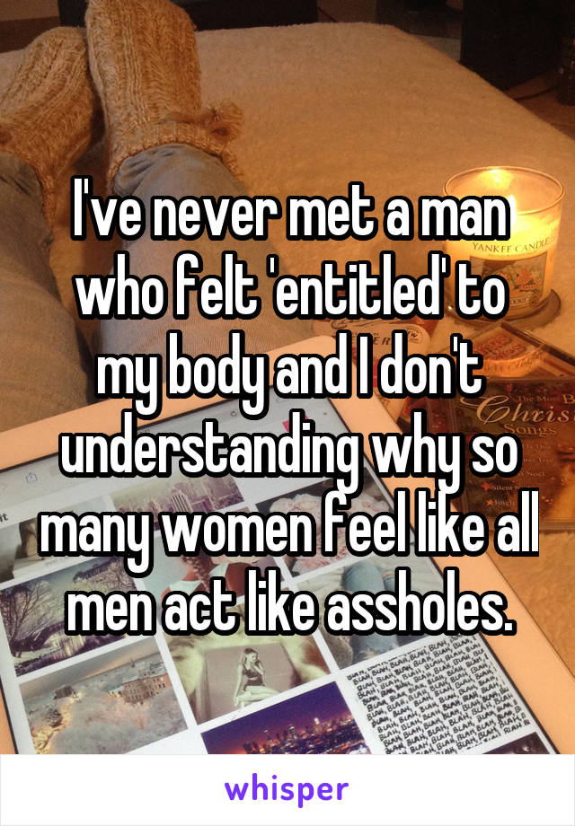 I've never met a man who felt 'entitled' to my body and I don't understanding why so many women feel like all men act like assholes.