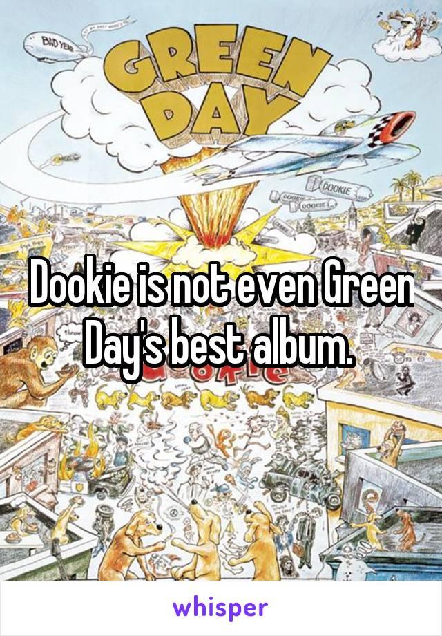 Dookie is not even Green Day's best album.
