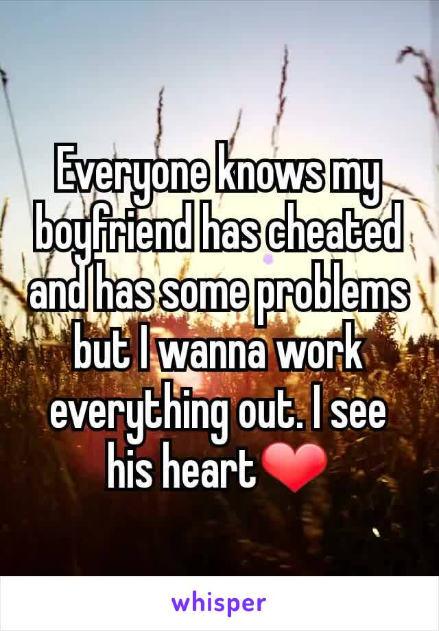 Everyone knows my boyfriend has cheated and has some problems but I wanna work everything out. I see his heart❤