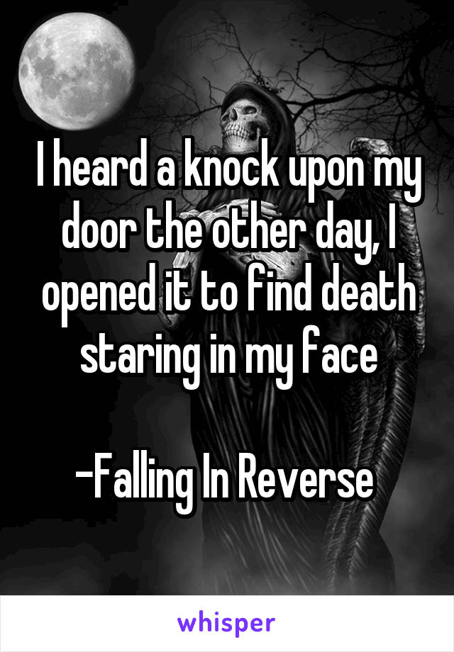 I heard a knock upon my door the other day, I opened it to find death staring in my face  -Falling In Reverse