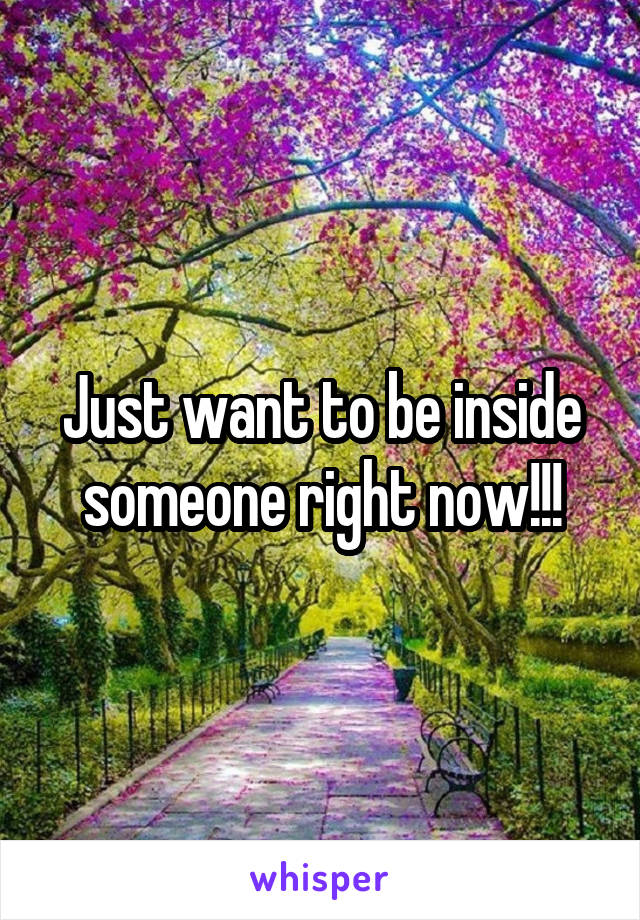 Just want to be inside someone right now!!!