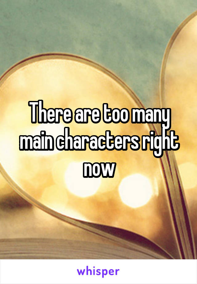 There are too many main characters right now