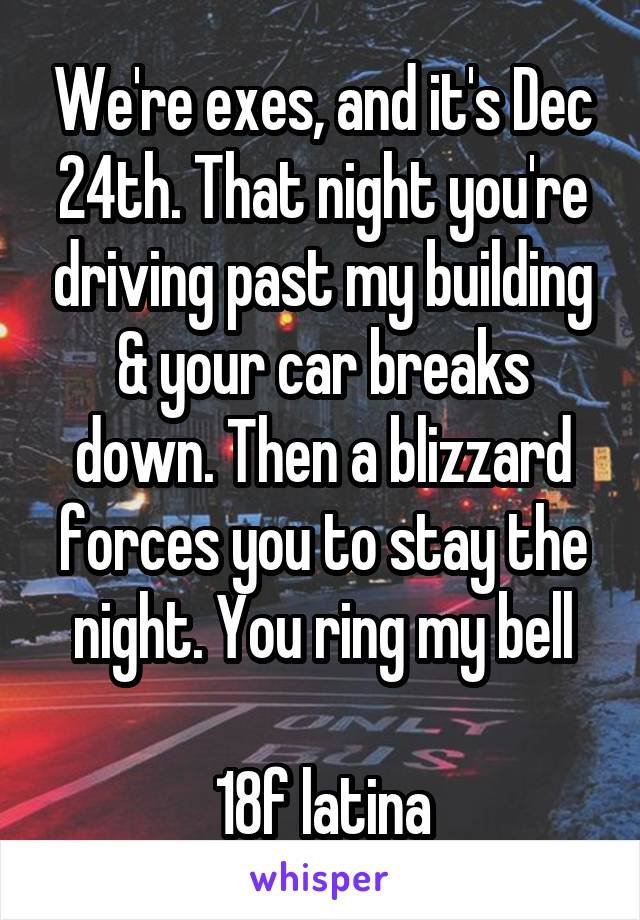 We're exes, and it's Dec 24th. That night you're driving past my building & your car breaks down. Then a blizzard forces you to stay the night. You ring my bell  18f latina