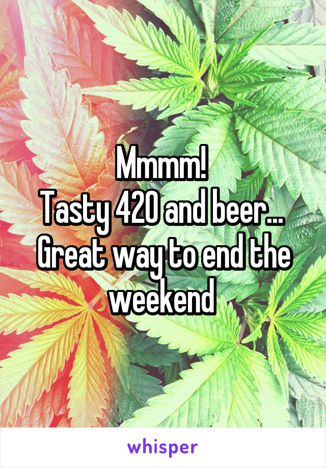 Mmmm!  Tasty 420 and beer...  Great way to end the weekend