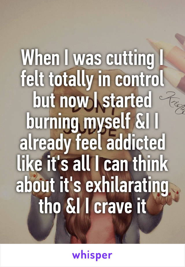 When I was cutting I felt totally in control but now I started burning myself &I I already feel addicted like it's all I can think about it's exhilarating tho &I I crave it