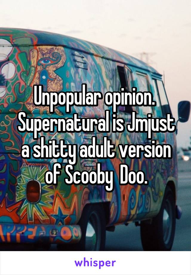 Unpopular opinion.  Supernatural is Jmjust a shitty adult version of Scooby  Doo.