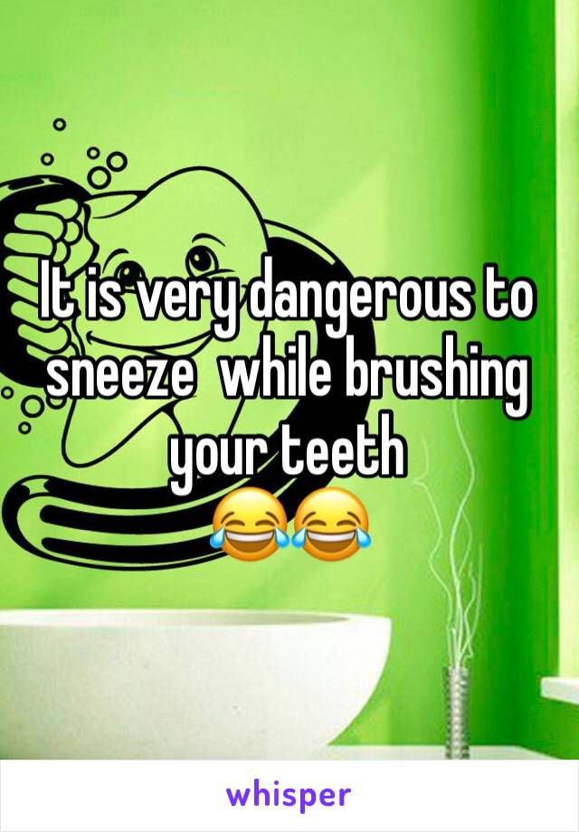 It is very dangerous to sneeze  while brushing your teeth  😂😂