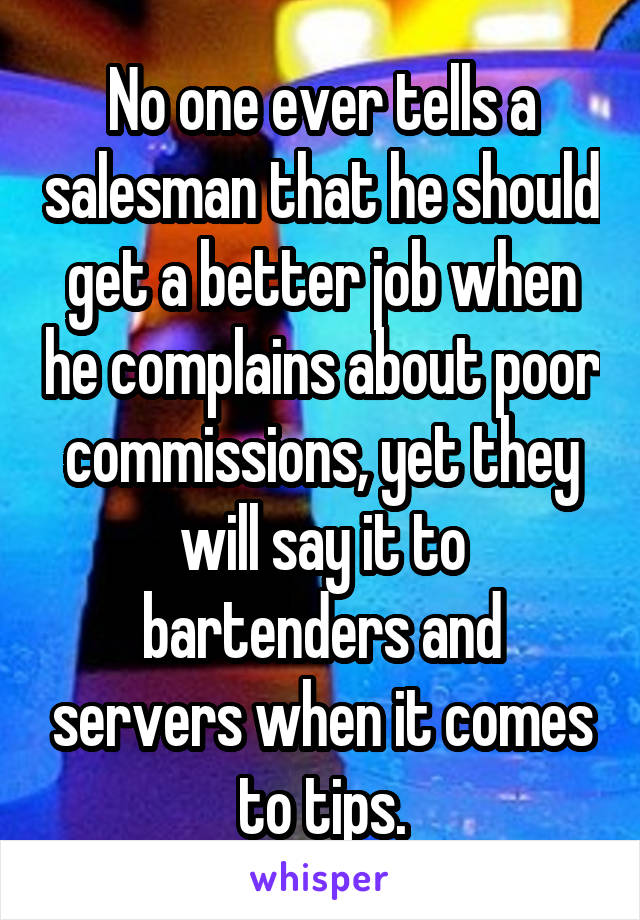 No one ever tells a salesman that he should get a better job when he complains about poor commissions, yet they will say it to bartenders and servers when it comes to tips.
