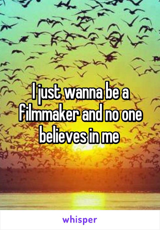 I just wanna be a filmmaker and no one believes in me