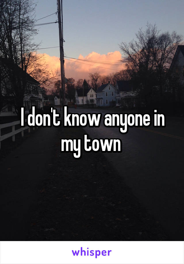 I don't know anyone in my town