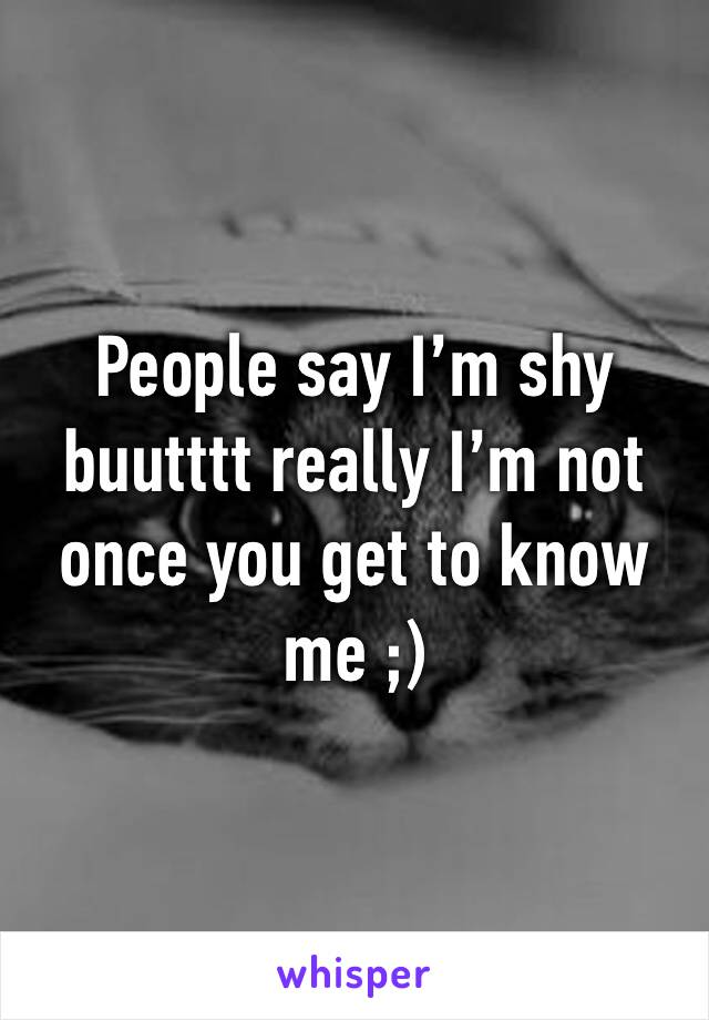 People say I'm shy buutttt really I'm not once you get to know me ;)