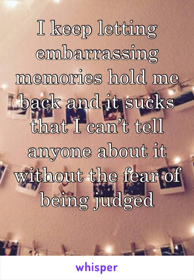 I keep letting embarrassing memories hold me back and it sucks that I can't tell anyone about it without the fear of being judged