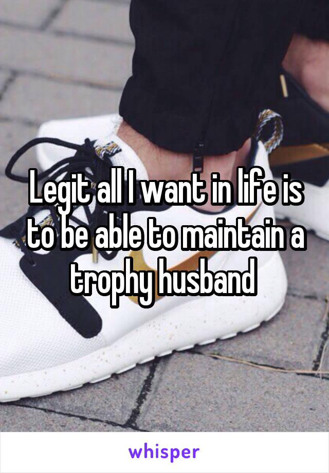 Legit all I want in life is to be able to maintain a trophy husband