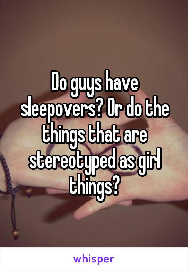 Do guys have sleepovers? Or do the things that are stereotyped as girl things?