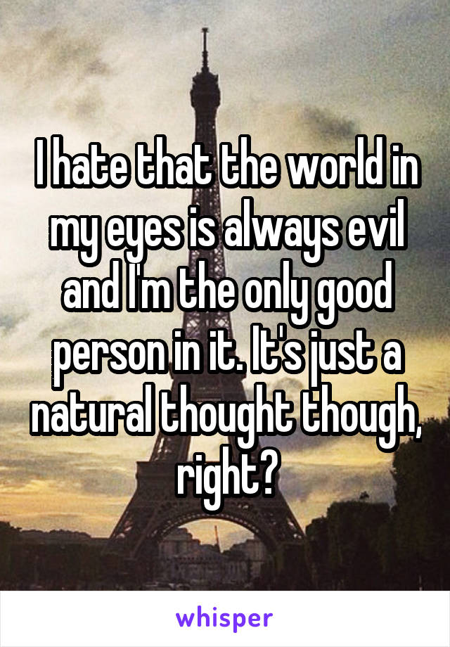 I hate that the world in my eyes is always evil and I'm the only good person in it. It's just a natural thought though, right?
