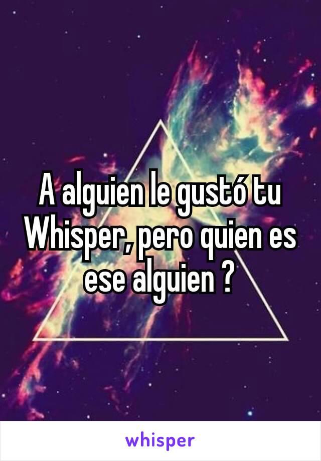 A alguien le gustó tu Whisper, pero quien es ese alguien ?