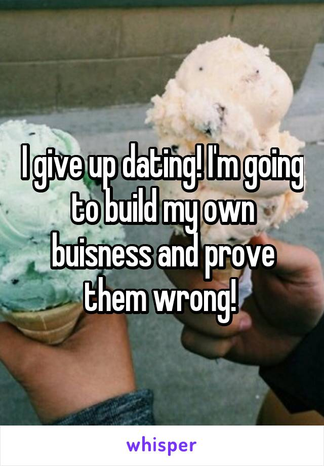 I give up dating! I'm going to build my own buisness and prove them wrong!