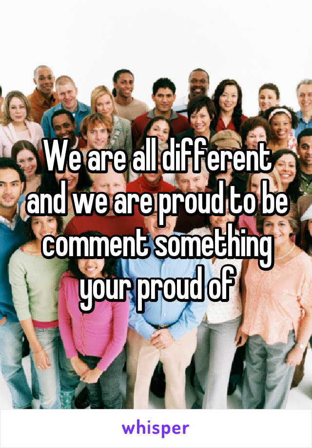 We are all different and we are proud to be comment something your proud of