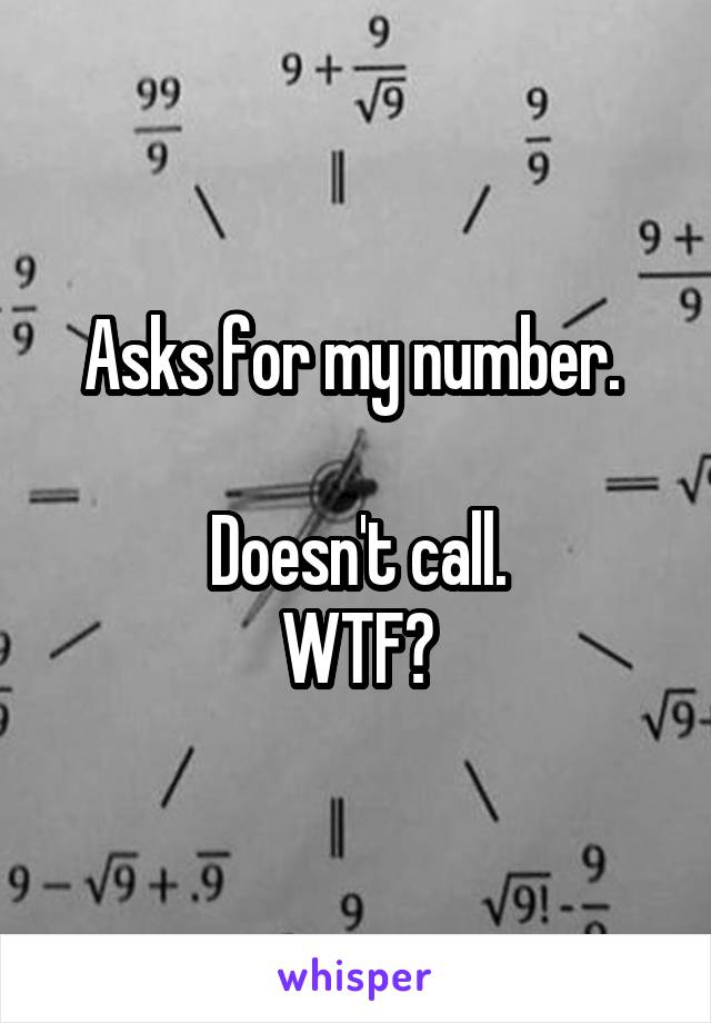Asks for my number.   Doesn't call. WTF?