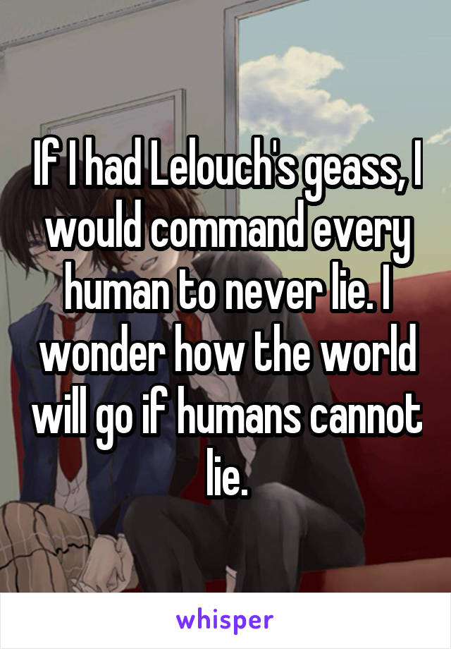 If I had Lelouch's geass, I would command every human to never lie. I wonder how the world will go if humans cannot lie.