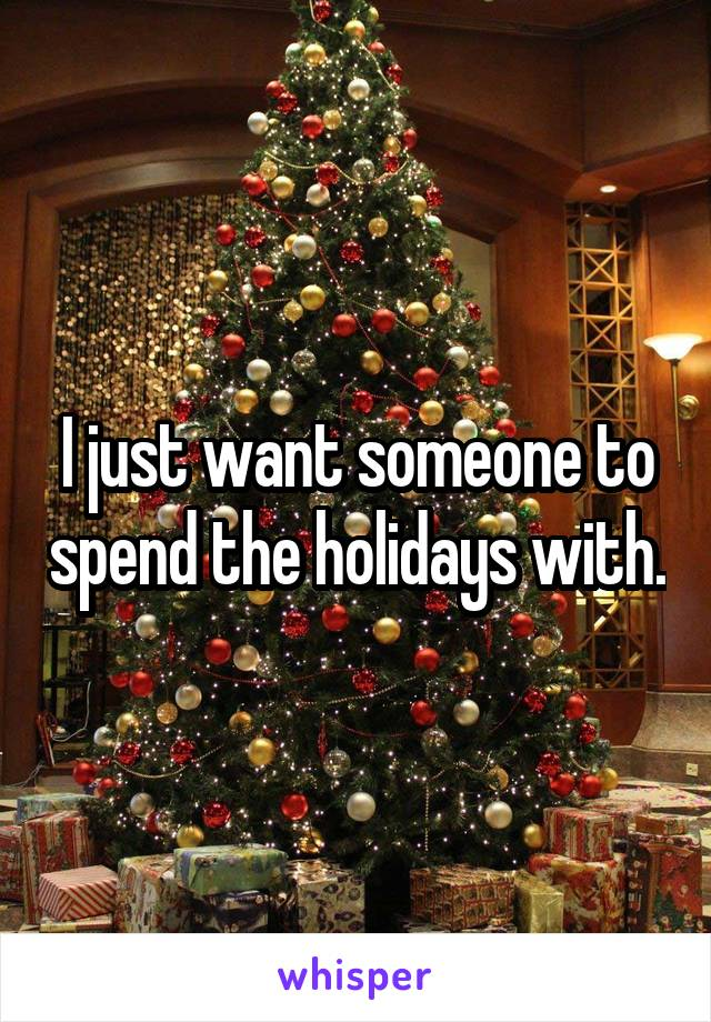 I just want someone to spend the holidays with.