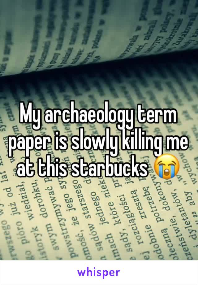 My archaeology term paper is slowly killing me at this starbucks 😭