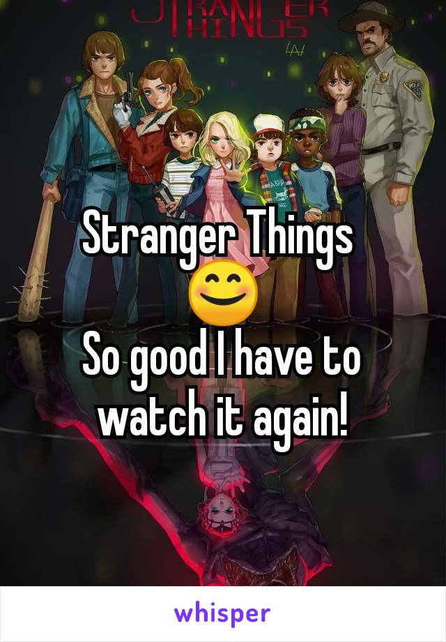 Stranger Things  😊 So good I have to watch it again!