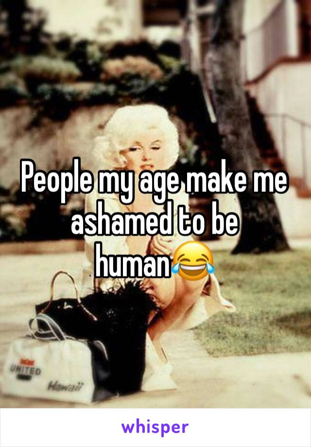 People my age make me ashamed to be human😂