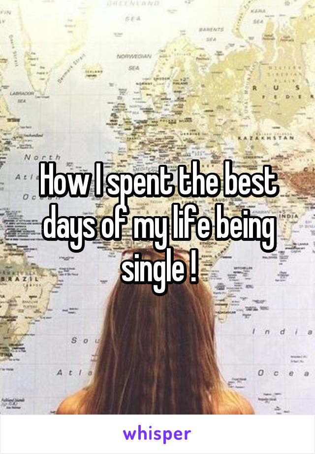 How I spent the best days of my life being single !