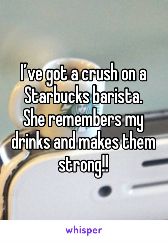 I've got a crush on a Starbucks barista.  She remembers my drinks and makes them strong!!
