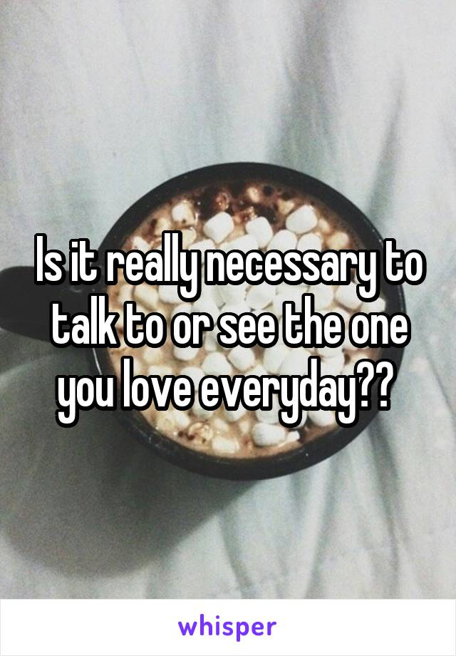 Is it really necessary to talk to or see the one you love everyday??