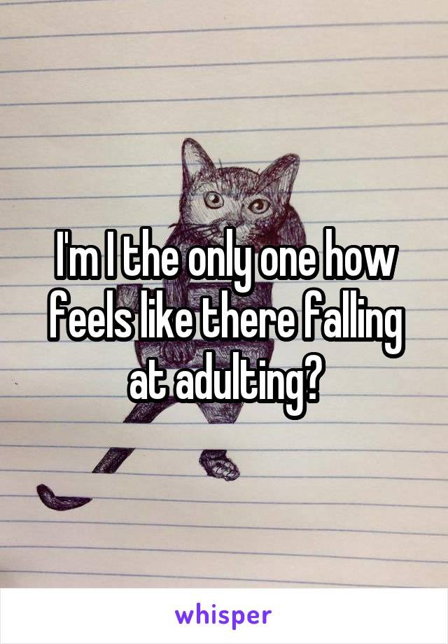 I'm I the only one how feels like there falling at adulting?