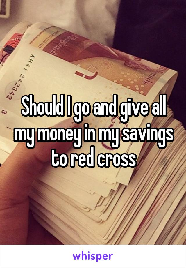 Should I go and give all my money in my savings to red cross