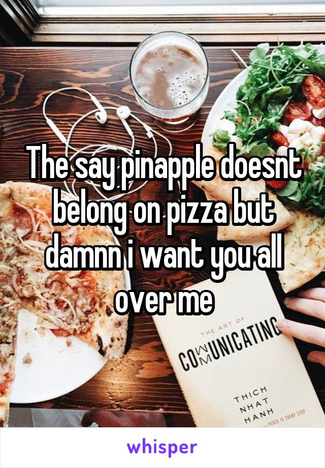 The say pinapple doesnt belong on pizza but damnn i want you all over me