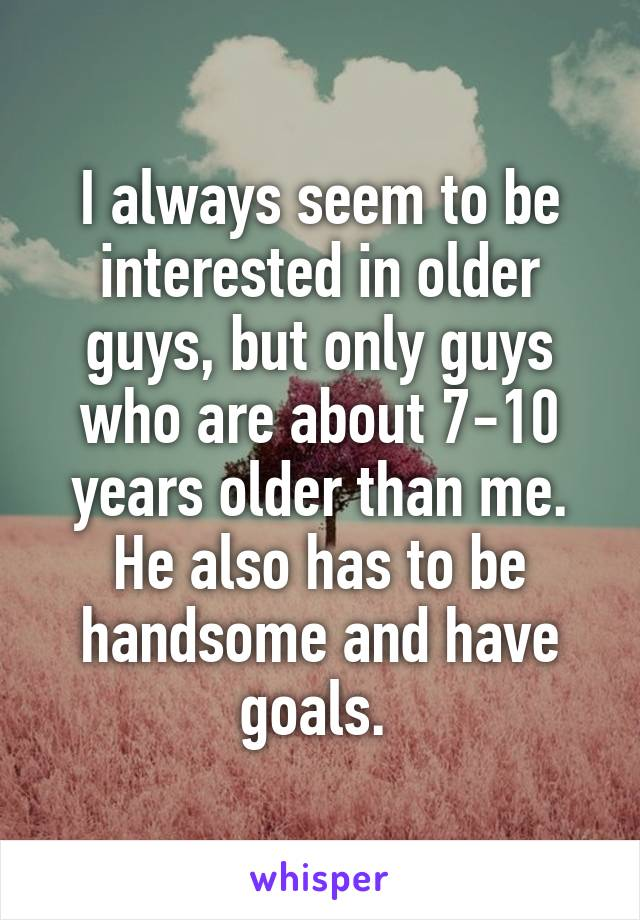 I always seem to be interested in older guys, but only guys who are about 7-10 years older than me. He also has to be handsome and have goals.