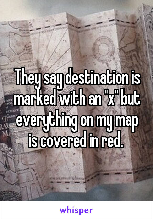 "They say destination is marked with an ""x"" but everything on my map is covered in red."