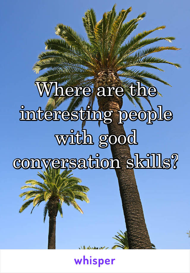 Where are the interesting people with good conversation skills?