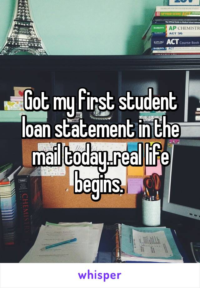 Got my first student loan statement in the mail today..real life begins.