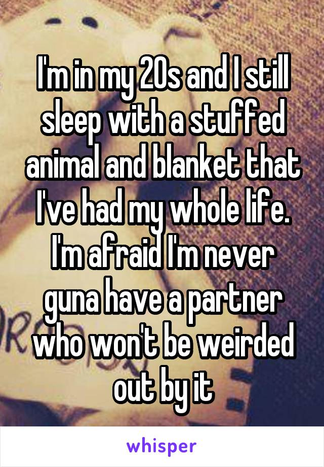 I'm in my 20s and I still sleep with a stuffed animal and blanket that I've had my whole life. I'm afraid I'm never guna have a partner who won't be weirded out by it
