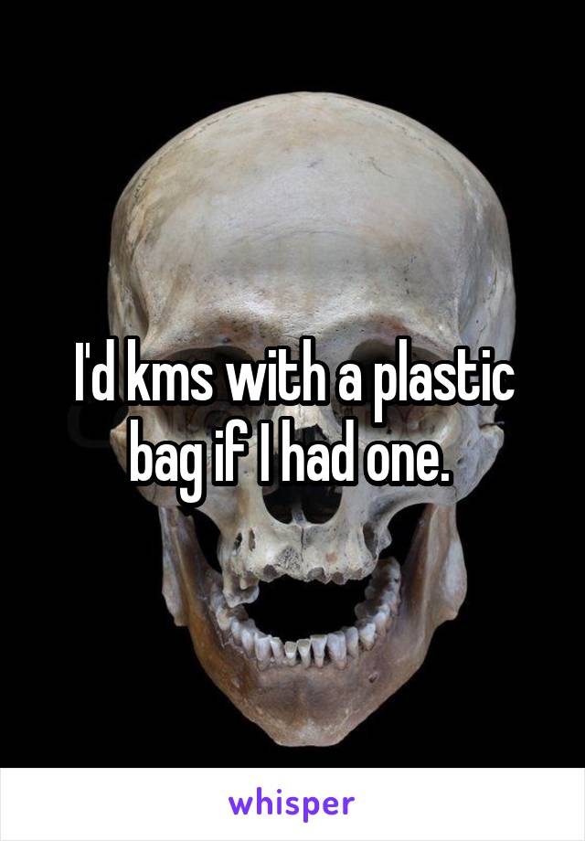 I'd kms with a plastic bag if I had one.