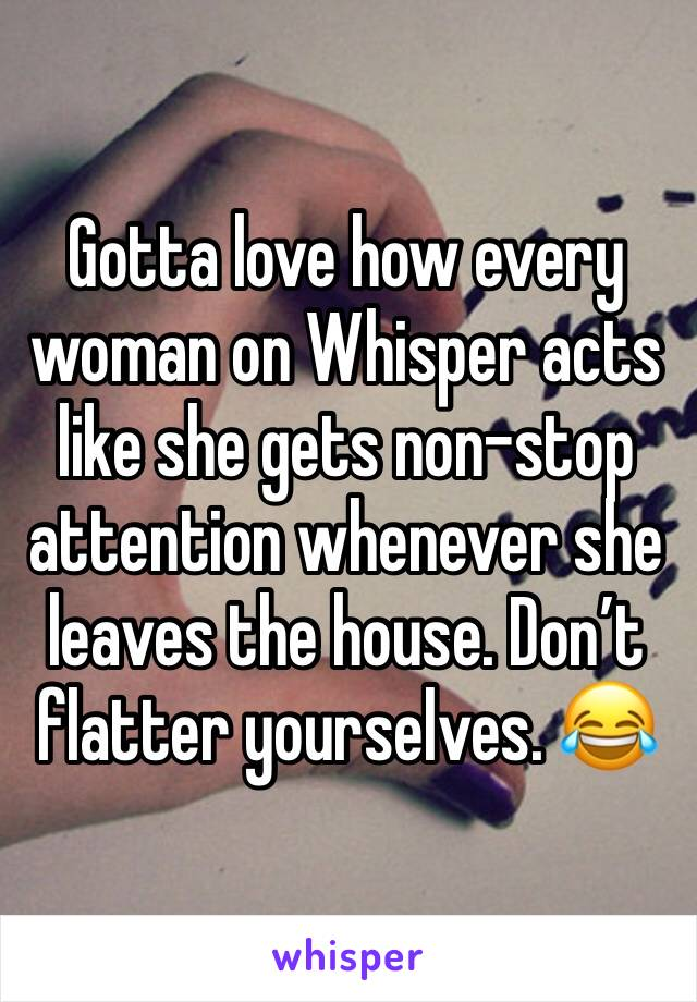 Gotta love how every woman on Whisper acts like she gets non-stop attention whenever she leaves the house. Don't flatter yourselves. 😂