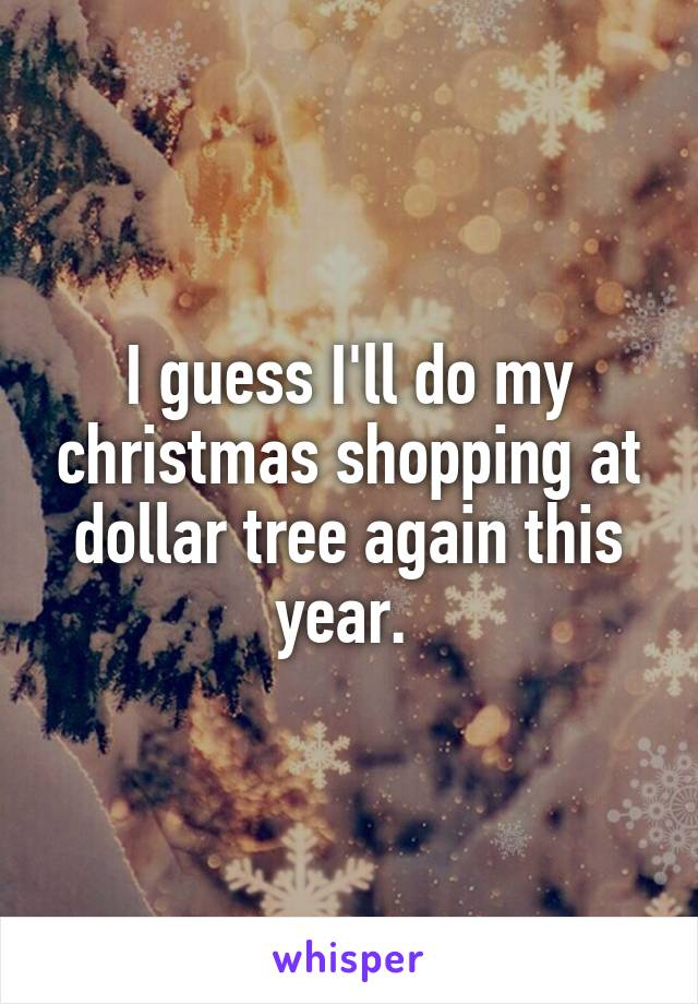 I guess I'll do my christmas shopping at dollar tree again this year.