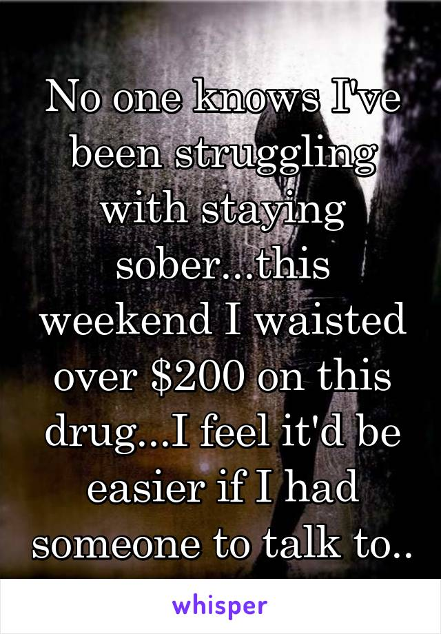 No one knows I've been struggling with staying sober...this weekend I waisted over $200 on this drug...I feel it'd be easier if I had someone to talk to..